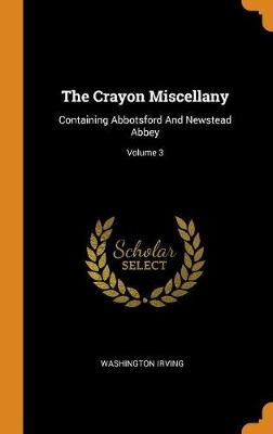 The Crayon Miscellany: Containing Abbotsford and Newstead Abbey; Volume 3 by Washington Irving