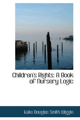 Children's Rights: A Book of Nursery Logic by Kate Douglas Smith Wiggin