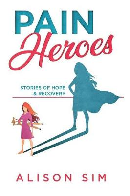 Pain Heroes: Stories of Hope and Recovery by Sim Alison