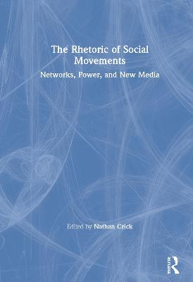 The Rhetoric of Social Movements: Networks, Power, and New Media book
