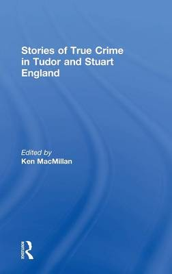 Stories of True Crime in Tudor and Stuart England by Ken MacMillan