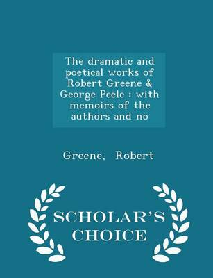 The Dramatic and Poetical Works of Robert Greene & George Peele: With Memoirs of the Authors and No - Scholar's Choice Edition by Greene Robert