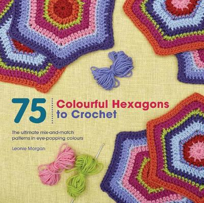 75 Colourful Hexagons to Crochet by Leonie Morgan