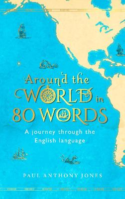 Around the World in 80 Words: A Journey Through the English Language by Paul Anthony Jones