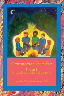 Ceremonies from the Heart: for Children, Adults and the Earth by Robin White Turtle Lysne
