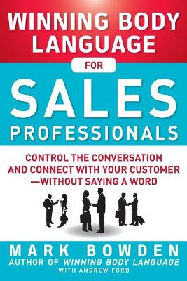 Winning Body Language for Sales Professionals:   Control the Conversation and Connect with Your Customer-without Saying a Word by Mark Bowden