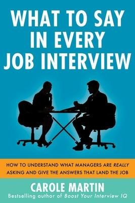 What to Say in Every Job Interview: How to Understand What Managers are Really Asking and Give the Answers that Land the Job by Carole Martin