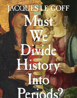 Must We Divide History Into Periods? by Jacques Le Goff