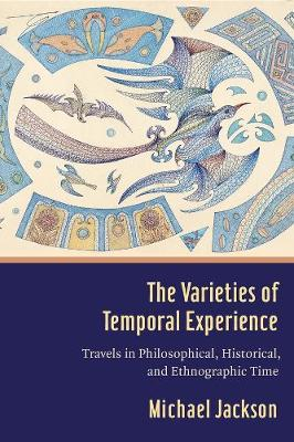 The Varieties of Temporal Experience: Travels in Philosophical, Historical, and Ethnographic Time by Professor Michael D. Jackson