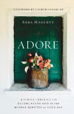 Adore: A Simple Practice for Experiencing God in the Middle Minutes of Your Day by Sara Hagerty
