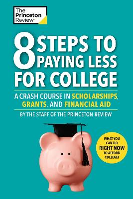 8 Steps To Paying Less For College: A Crash Course in Scholarships, Grants, and Financial Aid by Princeton Review
