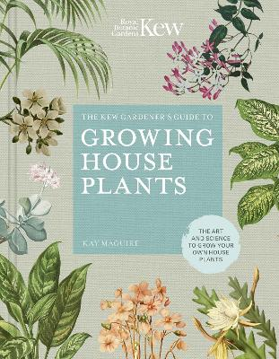 The Kew Gardener's Guide to Growing House Plants: The art and science to grow your own house plants by Kay Maguire