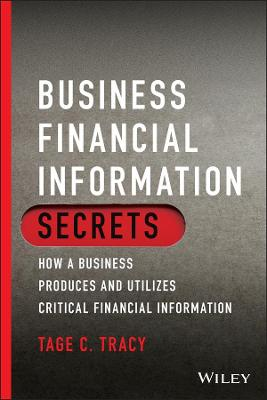 Business Financial Information Secrets: How a Business Produces and Utilizes Critical Financial Information by Tage C. Tracy
