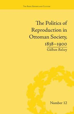 The Politics of Reproduction in Ottoman Society, 1838-1900 by Gulhan Balsoy