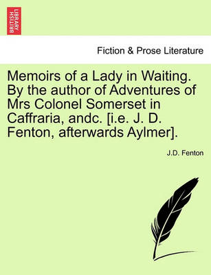 Memoirs of a Lady in Waiting. by the Author of Adventures of Mrs Colonel Somerset in Caffraria, Andc. [I.E. J. D. Fenton, Afterwards Aylmer]. by J D Fenton