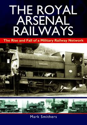 The Royal Arsenal Railways by Mark Smithers