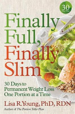 Finally Full, Finally Slim: 30 Days to Permanent Weight Loss One Portion at a Time by Lisa R. Young PhD, RDN