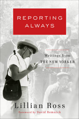 Reporting Always by Lillian Ross