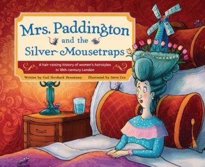 Mrs. Paddington and the Silver Mousetraps: A Hair-Raising History of Women's Hairstyles in 18th-century London by Gail Skroback Hennessey