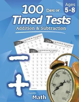 Humble Math - 100 Days of Timed Tests: Addition and Subtraction: Ages 5-8, Math Drills, Digits 0-20, Reproducible Practice Problems by Humble Math