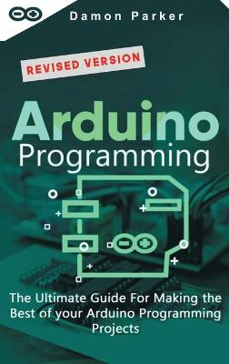 Arduino Programming: The Ultimate Guide For Making the Best of Your Arduino Programming Projects by Damon Parker