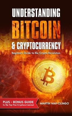 Understanding Bitcoin & Cryptocurrency: Beginners Guide to The Crypto Revolution by Martin May-Clingo