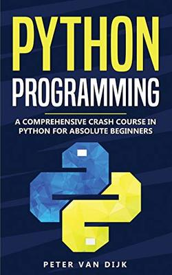 Python Programming: A Comprehensive Crash Course in Python Language for Absolute Beginners by Peter Van Dijk