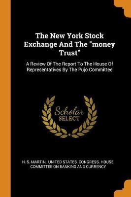 The New York Stock Exchange and the Money Trust: A Review of the Report to the House of Representatives by the Pujo Committee by H S Martin