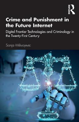 Crime and Punishment in the Future Internet: Digital Frontier Technologies and Criminology in the Twenty-First Century by Sanja Milivojevic