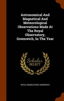 Astronomical and Magnetical and Meteorological Observations Made at the Royal Observatory, Greenwich, in the Year by Royal Observatory Greenwich