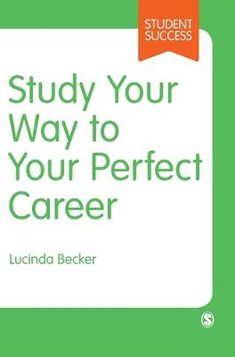 Study Your Way to Your Perfect Career: How to Become a Successful Student, Fast, and Then Make it Count by Lucinda Becker