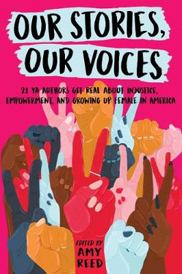 Our Stories, Our Voices: 21 YA Authors Get Real About Injustice, Empowerment, and Growing Up Female in America by Amy Reed