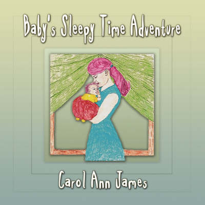 Baby's Sleepy Time Adventure by Carol Ann James