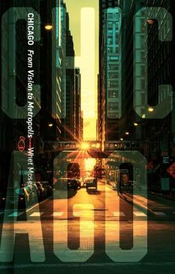 Chicago: From Vision to Metropolis by Whet Moser