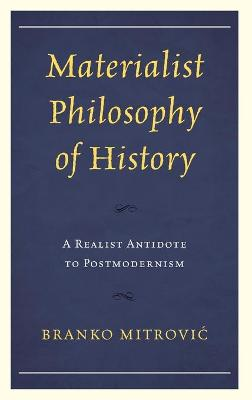 Materialist Philosophy of History: A Realist Antidote to Postmodernism by Branko Mitrovic