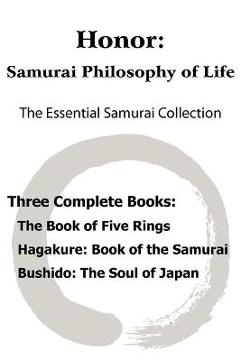 Honor: Samurai Philosophy of Life - The Essential Samurai Collection; The Book of Five Rings, Hagakure: The Way of the Samurai, Bushido: The Soul of Japan. by Miyamoto Musashi