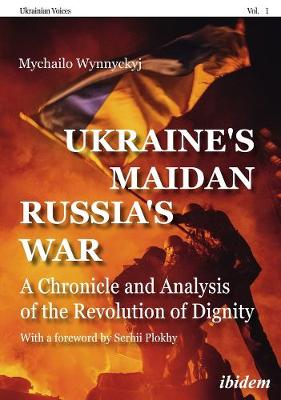 Ukraine's Maidan, Russia`s War - A Chronicle and Analysis of the Revolution of Dignity by Mychailo Wynnyckyj