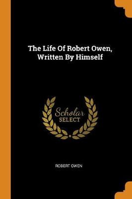 The Life of Robert Owen, Written by Himself by Robert Owen