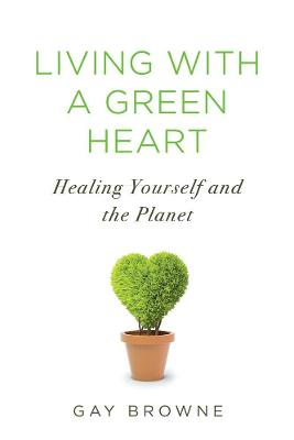 Living With A Green Heart: How to Keep Your Body, Your Home, and the Planet Healthy in a Toxic World by Gay Browne