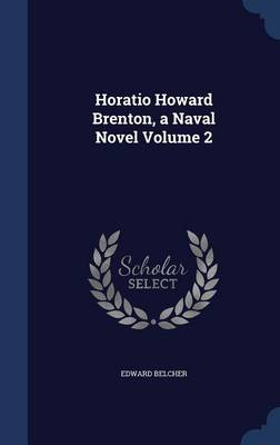 Horatio Howard Brenton, a Naval Novel; Volume 2 by Edward Belcher