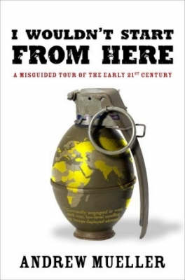I Wouldn't Start from Here: A Misguided Tour of the Early 21st Century by Andrew Mueller