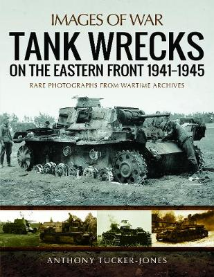 Tank Wrecks of the Eastern Front 1941 - 1945 by Anthony Tucker-Jones
