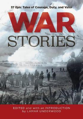 War Stories: 37 Epic Tales of Courage, Duty, and Valor by Lamar Underwood