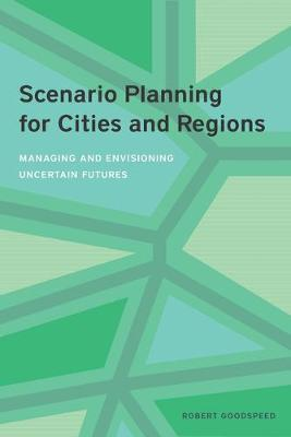 Scenario Planning for Cities and Regions - Managing and Envisioning Uncertain Futures by Robert Goodspeed