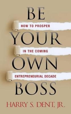 Be Your Own Boss: How to Prosper in the Coming Entrepreneurial Decade by Harry S. Dent Jr.