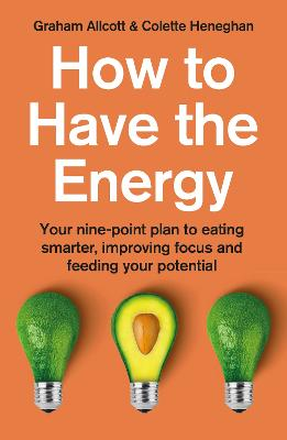 How to Have the Energy: Your nine-point plan to eating smarter, improving focus and feeding your potential book