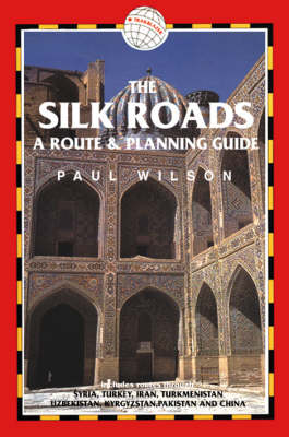 Silk Roads: A Route and Planning Guide by Paul Wilson