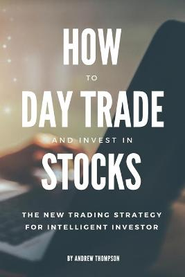How to Day Trade and Invest in Stocks: The new trading strategy to intelligent investor by Andrew Thompson