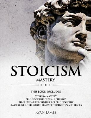 Stoicism: 3 Manuscripts - Mastering the Stoic Way of Life, 32 Small Changes to Create a Life Long Habit of Self-Discipline, 21 Tips and Tricks on Improving Emotional Intelligence by Ryan James