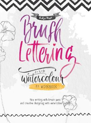 Brush Lettering and Watercolour: My Workbook: Nice Writing with Brush Pens and Creative Designing With Watercolour Paints by Katja Haas